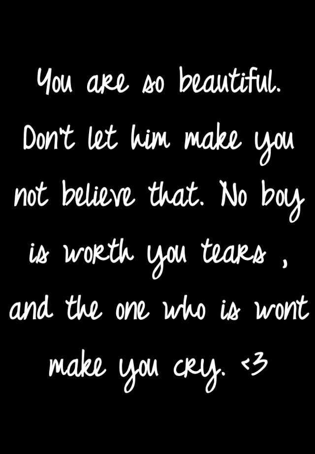 You are so beautiful. Don't let him make you not believe that. No boy is worth you tears , and the one who is wont make you cry. <3