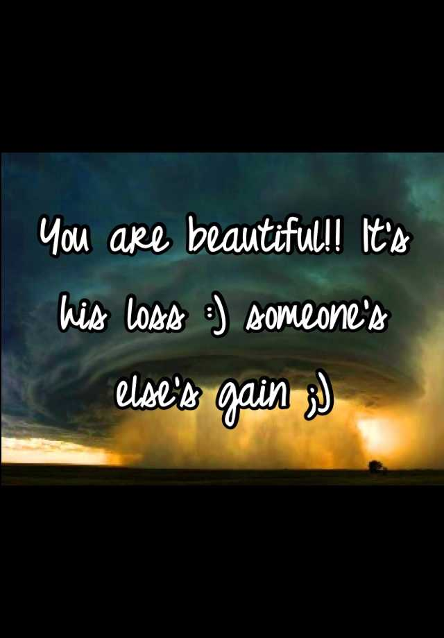 You are beautiful!! It's his loss :) someone's else's gain ;)