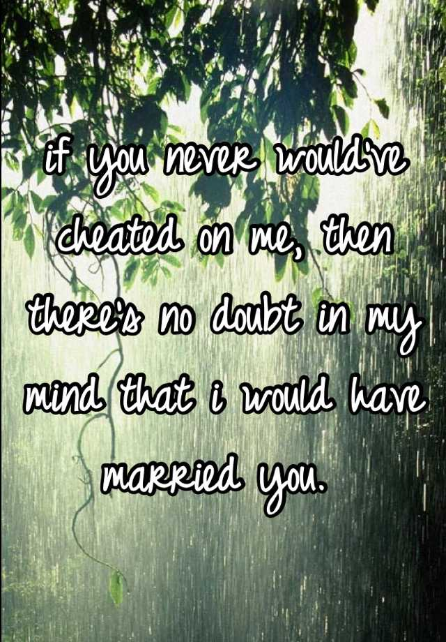 if you never would've cheated on me, then there's no doubt in my mind that i would have married you.