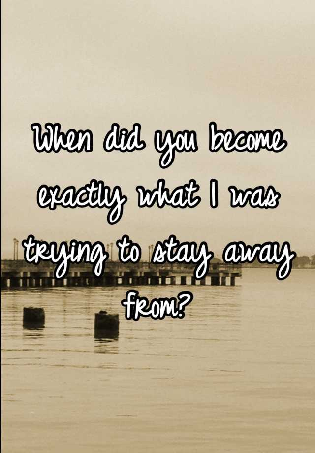 When did you become exactly what I was trying to stay away from?