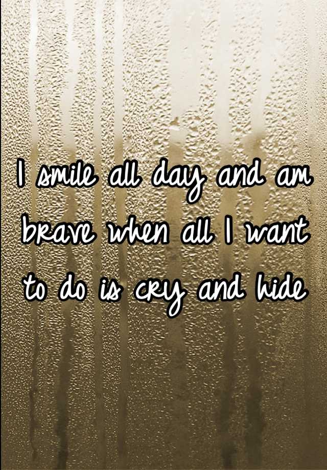 I smile all day and am brave when all I want to do is cry and hide