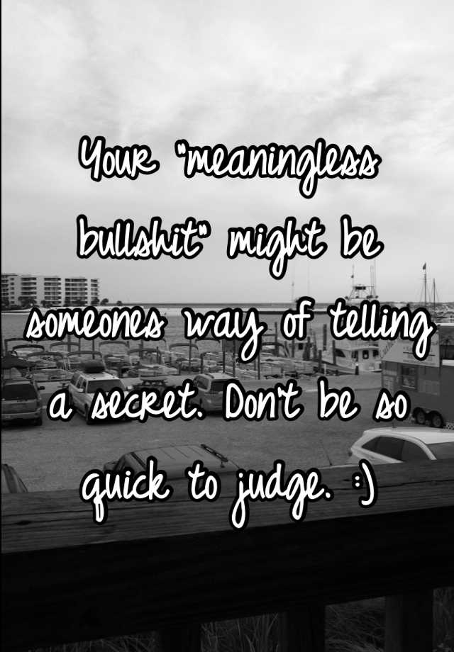 "Your ""meaningless bullshit"" might be someones way of telling a secret. Don't be so quick to judge. :)"