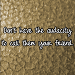 Don't have the audacity to call them your friend.