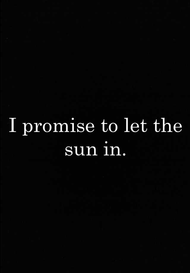 I promise to let the sun in.