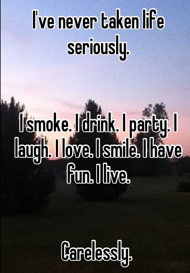I've never taken life seriously.   I smoke. I drink. I party. I laugh. I love. I smile. I have fun. I live.    Carelessly.