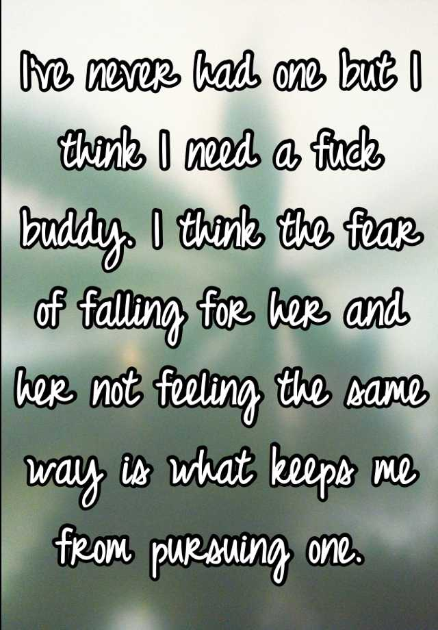 I've never had one but I think I need a fuck buddy. I think the fear of falling for her and her not feeling the same way is what keeps me from pursuing one.