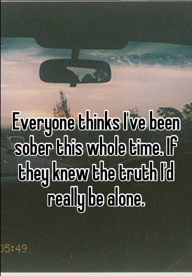 Everyone thinks I've been sober this whole time. If they knew the truth I'd really be alone.