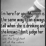 I'm here for you. My mom is the same way. I can always tell when she is drinking and she knows I don't judge her.