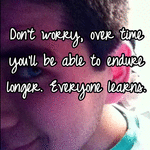 Don't worry, over time you'll be able to endure longer. Everyone learns.