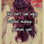 You don't look ugly without makeup... I promise you!