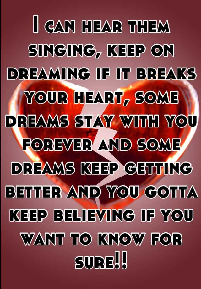 I can hear them singing, keep on dreaming if it breaks your heart, some dreams stay with you forever and some dreams keep getting better and you gotta keep believing if you want to know for sure!!