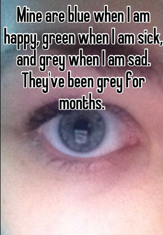 Mine are blue when I am happy, green when I am sick, and grey when I am sad. They've been grey for months.