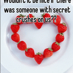I wonder the same thing. Wouldn't it be nice if there was someone with secret crushes on us??