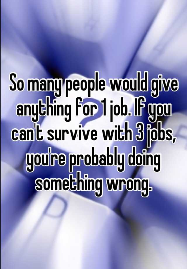 So many people would give anything for 1 job. If you can't survive with 3 jobs, you're probably doing something wrong.