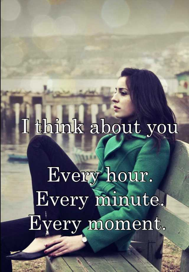 I think about you  Every hour.  Every minute.  Every moment.