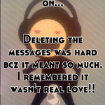 It's hard to move on...   Deleting the messages was hard bcz it meant so much. I remembered it wasn't real love!!  DELETE!!!