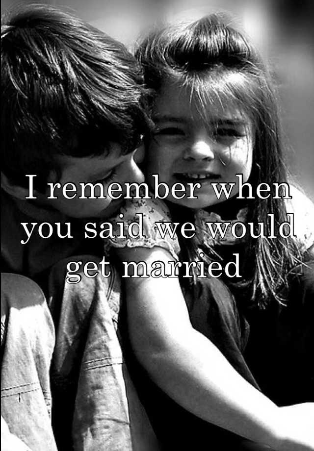 I remember when you said we would get married