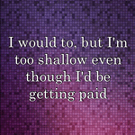 I would to, but I'm too shallow even though I'd be getting paid
