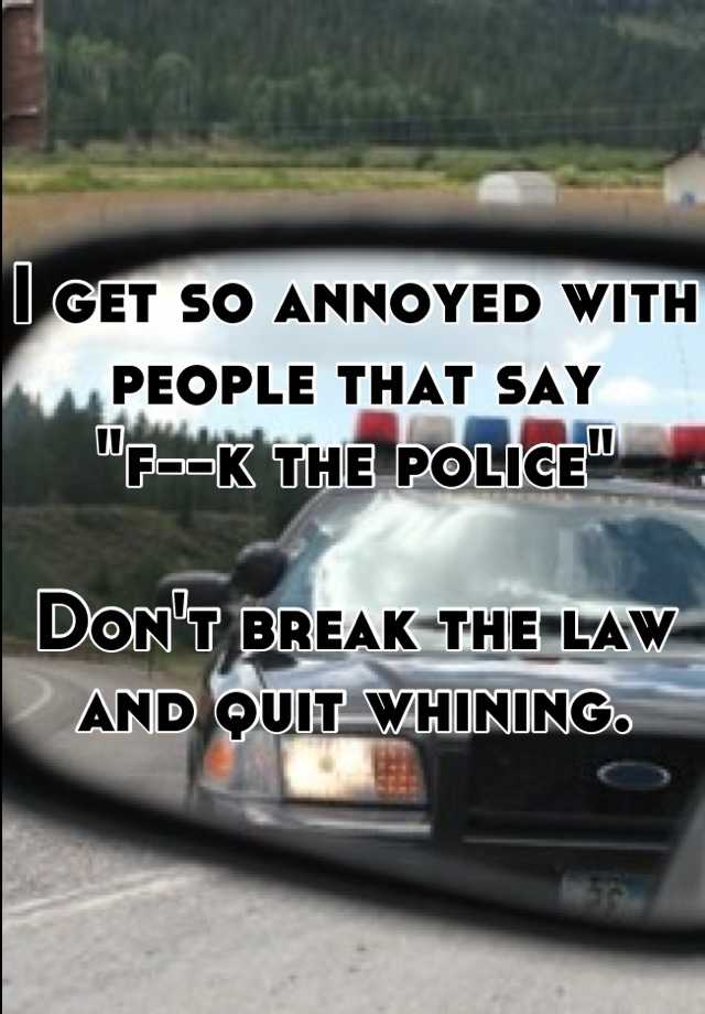"I get so annoyed with people that say  ""f--k the police""  Don't break the law and quit whining."