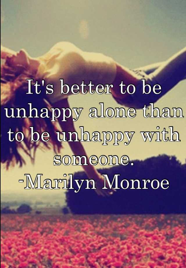 It's better to be unhappy alone than to be unhappy with someone.  -Marilyn Monroe