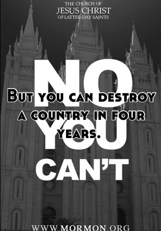 But you can destroy a country in four years.