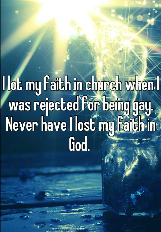 I lot my faith in church when I was rejected for being gay.  Never have I lost my faith in God.