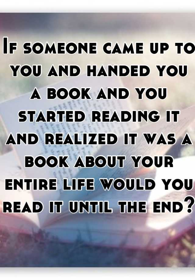 If someone came up to you and handed you a book and you started reading it and realized it was a book about your entire life would you read it until the end?