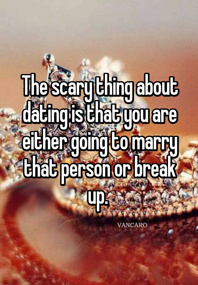 The scary thing about dating is that you are either going to marry that person or break up.