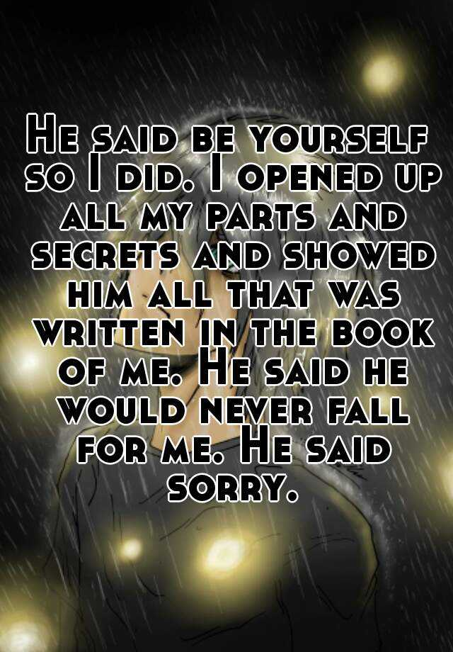 He said be yourself so I did. I opened up all my parts and secrets and showed him all that was written in the book of me. He said he would never fall for me. He said sorry.