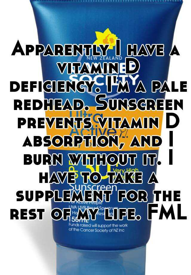 Apparently I have a vitamin D deficiency. I'm a pale redhead. Sunscreen prevents vitamin D absorption, and I burn without it. I have to take a supplement for the rest of my life. FML