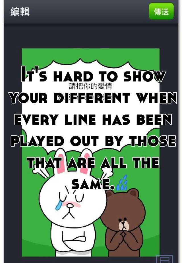 It's hard to show your different when every line has been played out by those that are all the same.