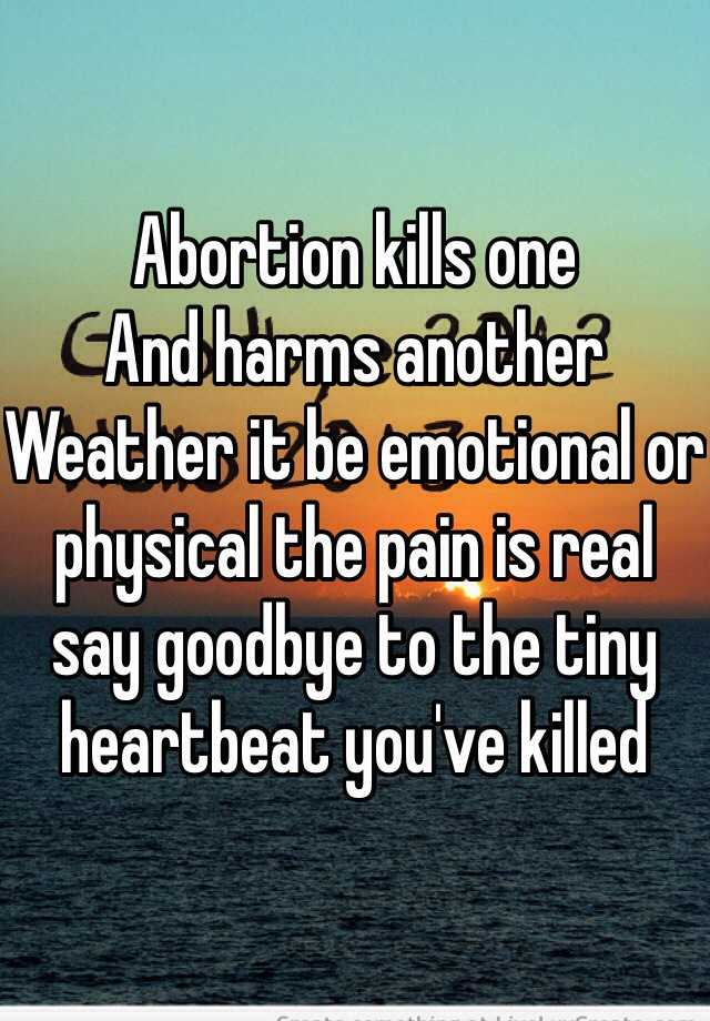 Abortion kills one  And harms another  Weather it be emotional or physical the pain is real say goodbye to the tiny heartbeat you've killed