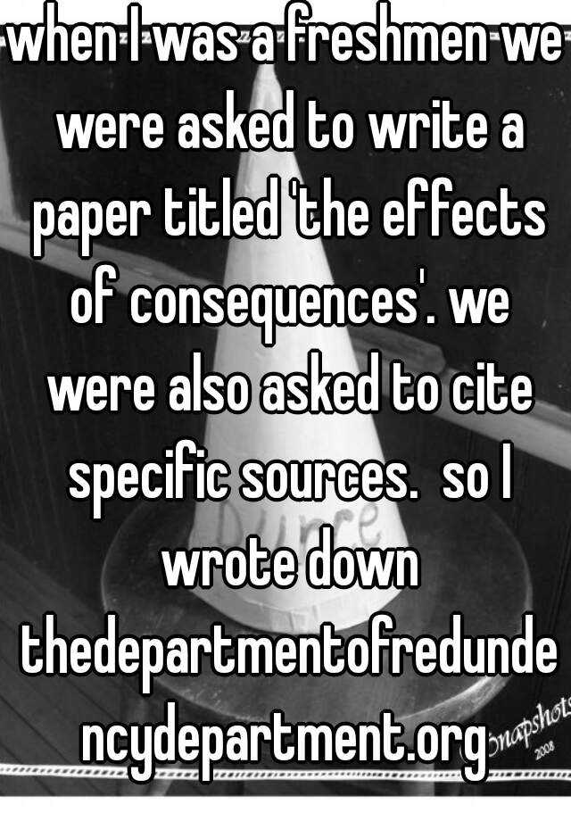 when I was a freshmen we were asked to write a paper titled 'the effects of consequences'. we were also asked to cite specific sources.  so I wrote down thedepartmentofredundencydepartment.org