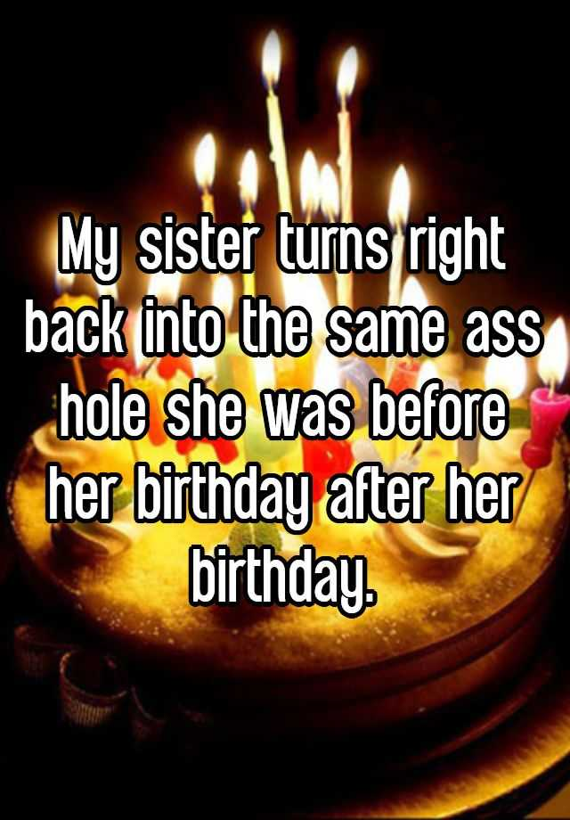 My sister turns right back into the same ass hole she was before her birthday after her birthday.