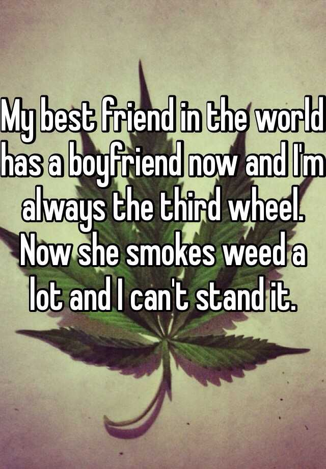 My best friend in the world has a boyfriend now and I'm always the third wheel. Now she smokes weed a lot and I can't stand it.