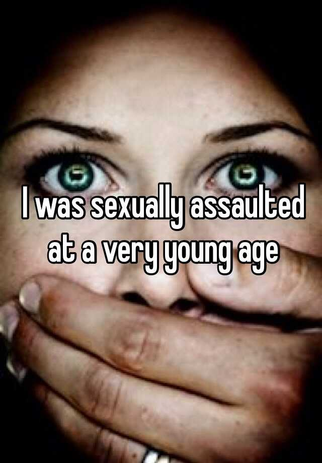 I was sexually assaulted at a very young age