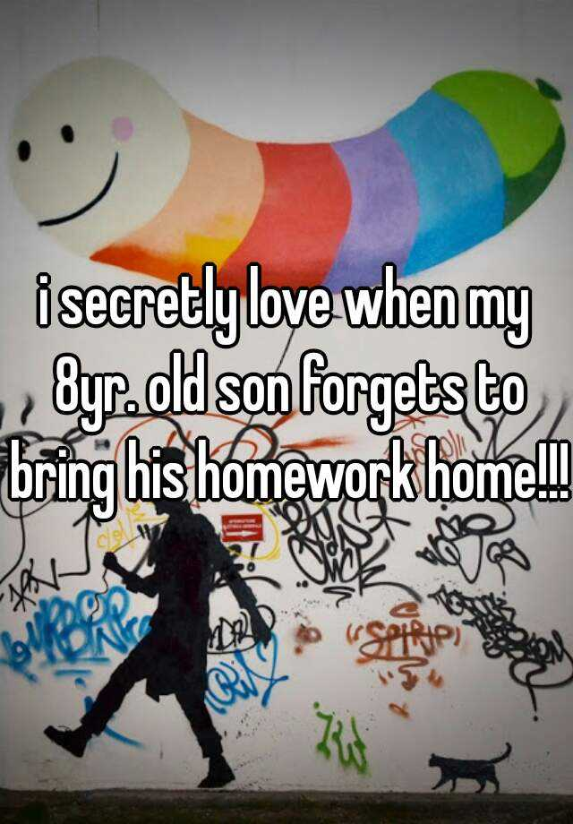 i secretly love when my 8yr. old son forgets to bring his homework home!!!