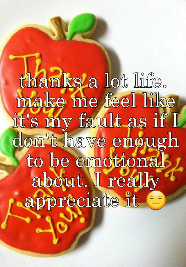 thanks a lot life. make me feel like it's my fault as if I don't have enough to be emotional about. I really appreciate it 😑