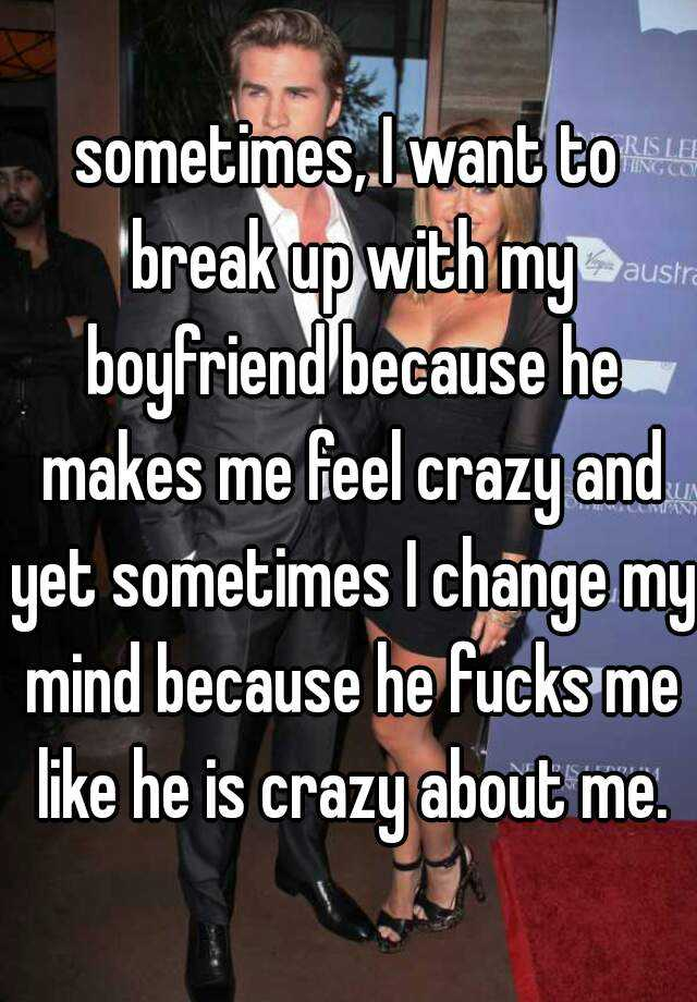sometimes, I want to break up with my boyfriend because he makes me feel crazy and yet sometimes I change my mind because he fucks me like he is crazy about me.