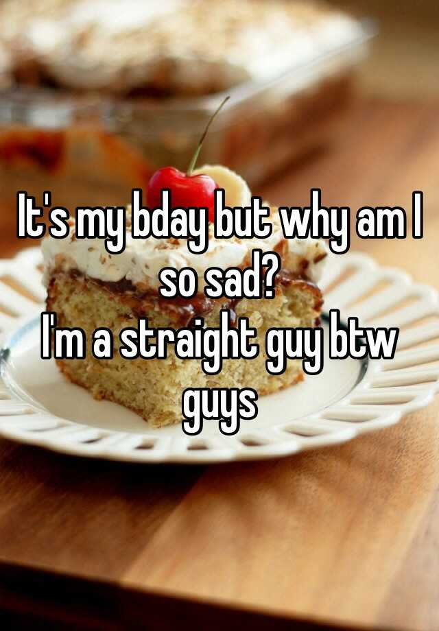 It's my bday but why am I so sad? I'm a straight guy btw guys
