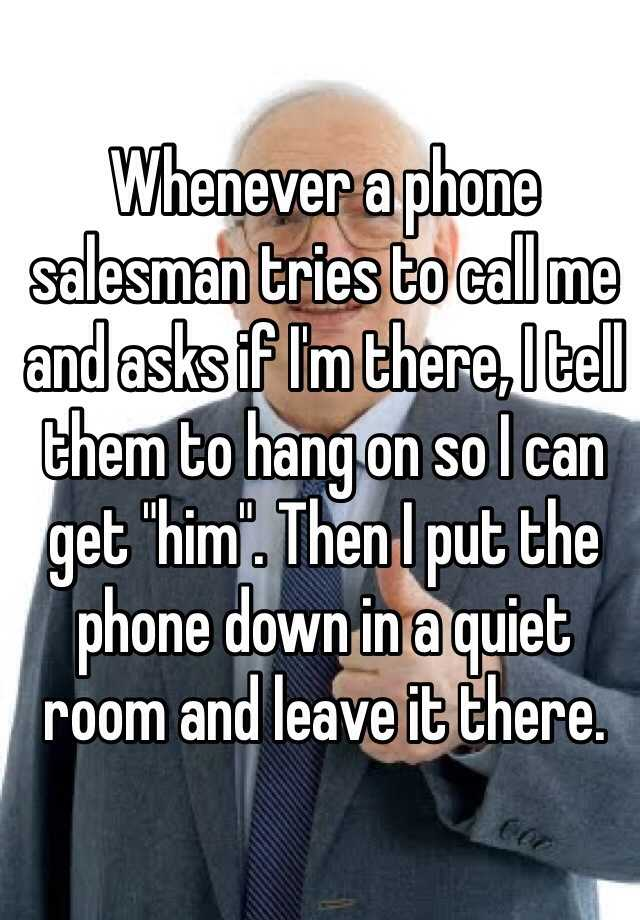 """Whenever a phone salesman tries to call me and asks if I'm there, I tell them to hang on so I can get """"him"""". Then I put the phone down in a quiet room and leave it there."""