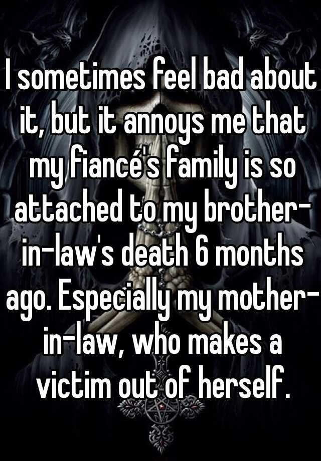 I sometimes feel bad about it, but it annoys me that my fiancé's family is so attached to my brother-in-law's death 6 months ago. Especially my mother-in-law, who makes a victim out of herself.