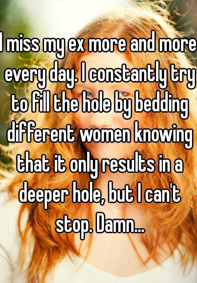I miss my ex more and more every day. I constantly try to fill the hole by bedding different women knowing that it only results in a deeper hole, but I can't stop. Damn...