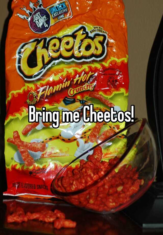 Bring me Cheetos!