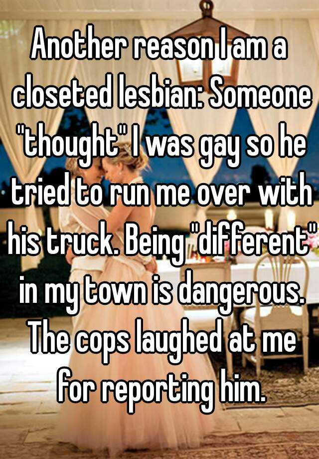 "Another reason I am a closeted lesbian: Someone ""thought"" I was gay so he tried to run me over with his truck. Being ""different"" in my town is dangerous. The cops laughed at me for reporting him."