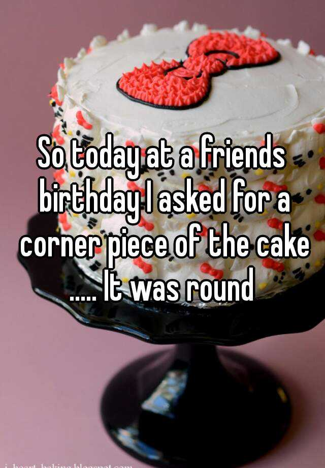 So today at a friends birthday I asked for a corner piece of the cake ..... It was round