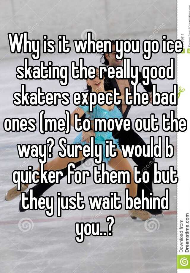 Why is it when you go ice skating the really good skaters expect the bad ones (me) to move out the way? Surely it would b quicker for them to but they just wait behind you..?