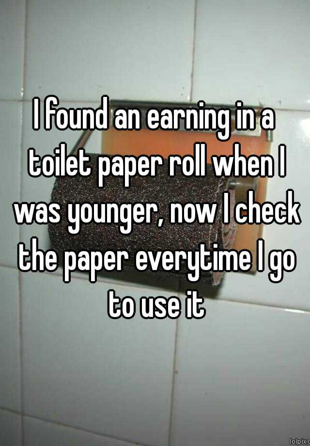 I found an earning in a toilet paper roll when I was younger, now I check the paper everytime I go to use it