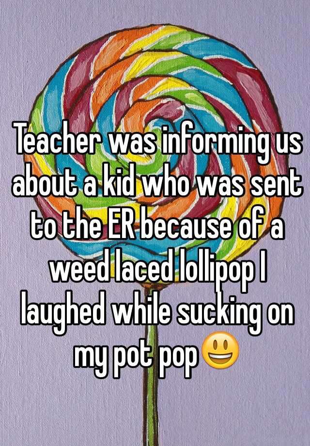 Teacher was informing us about a kid who was sent to the ER because of a weed laced lollipop I laughed while sucking on my pot pop😃
