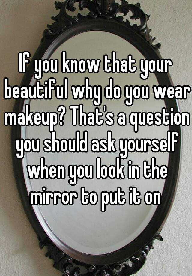 If you know that your beautiful why do you wear makeup? That's a question you should ask yourself when you look in the mirror to put it on